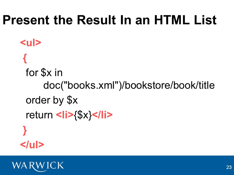23 Present the Result In an HTML List { for $x in doc( books.xml )/bookstore/book/title order by $x return {$x} }