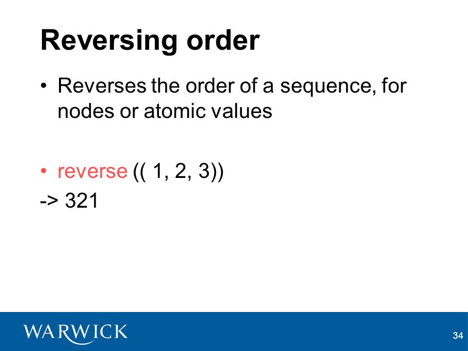 34 Reversing order Reverses the order of a sequence, for nodes or atomic values reverse (( 1, 2, 3)) -> 321