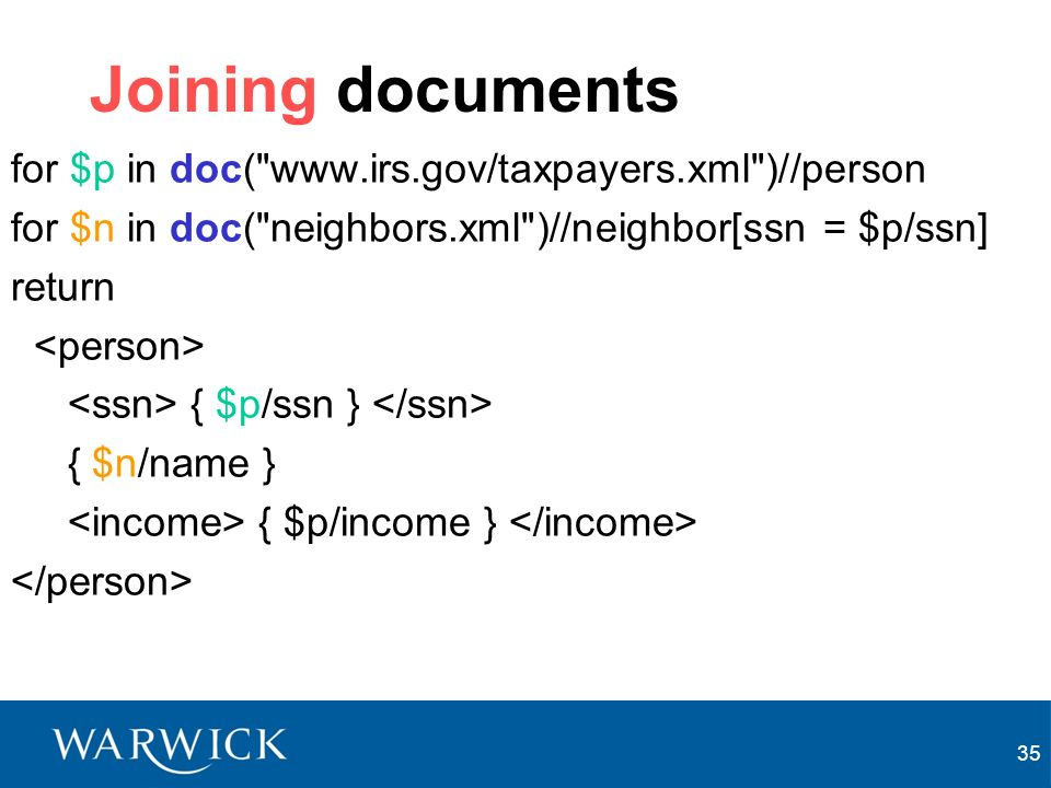 35 Joining documents for $p in doc( www.irs.gov/taxpayers.xml )//person for $n in doc( neighbors.xml )//neighbor[ssn = $p/ssn] return { $p/ssn } { $n/name } { $p/income }