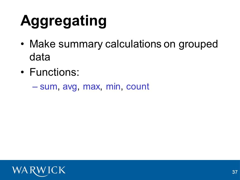 37 Aggregating Make summary calculations on grouped data Functions: –sum, avg, max, min, count