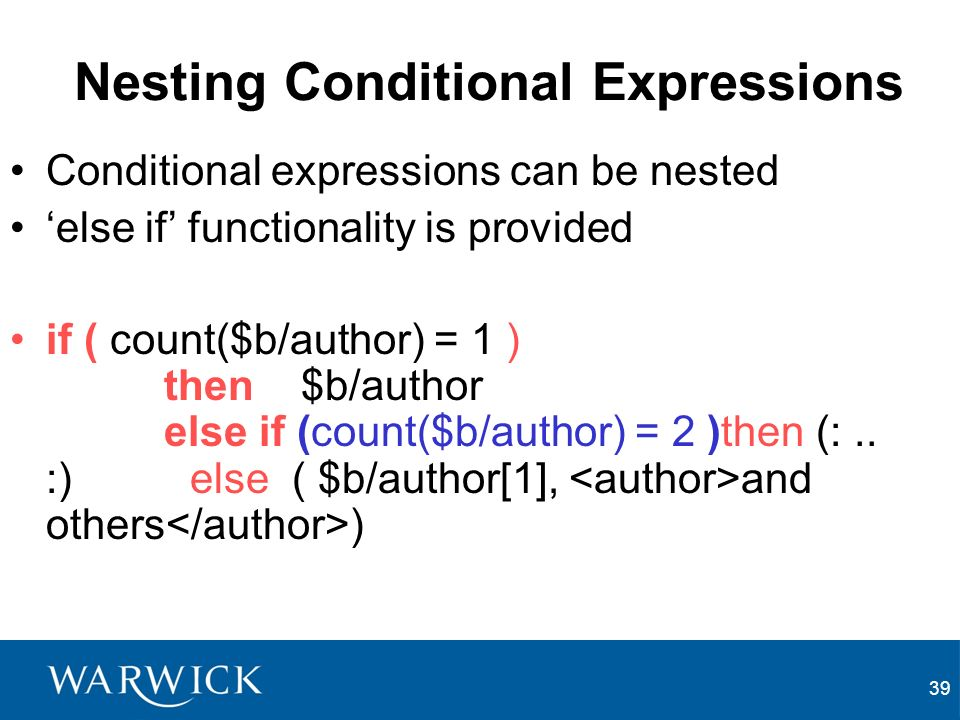 39 Nesting Conditional Expressions Conditional expressions can be nested else if functionality is provided if ( count($b/author) = 1 ) then $b/author else if (count($b/author) = 2 )then (:..