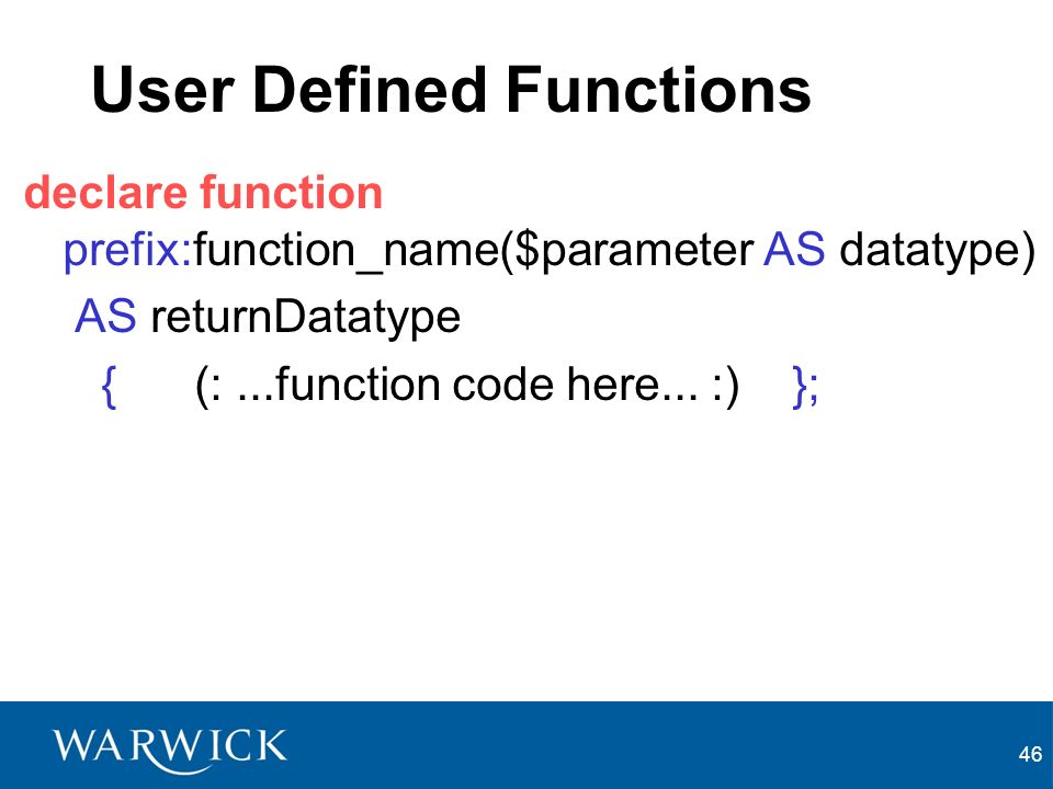 46 User Defined Functions declare function prefix:function_name($parameter AS datatype) AS returnDatatype { (:...function code here...