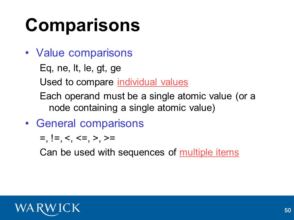 50 Comparisons Value comparisons Eq, ne, lt, le, gt, ge Used to compare individual values Each operand must be a single atomic value (or a node containing a single atomic value) General comparisons =, !=,, >= Can be used with sequences of multiple items