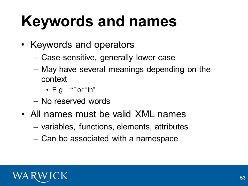 53 Keywords and names Keywords and operators –Case-sensitive, generally lower case –May have several meanings depending on the context E.g.