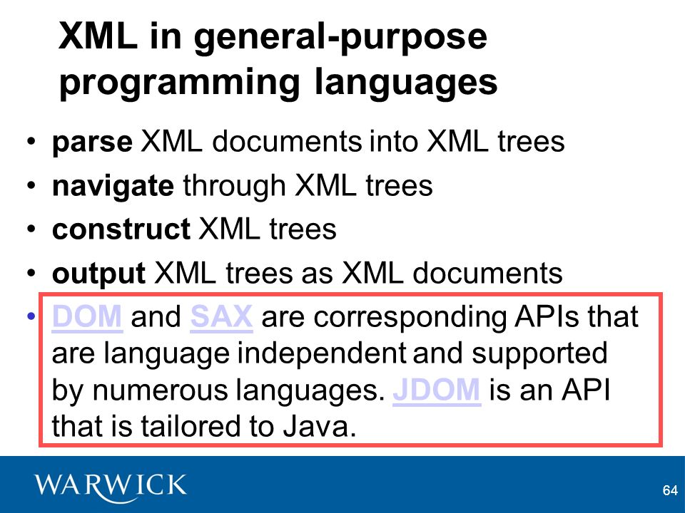 64 XML in general-purpose programming languages parse XML documents into XML trees navigate through XML trees construct XML trees output XML trees as XML documents DOM and SAX are corresponding APIs that are language independent and supported by numerous languages.
