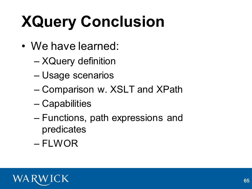 65 XQuery Conclusion We have learned: –XQuery definition –Usage scenarios –Comparison w.