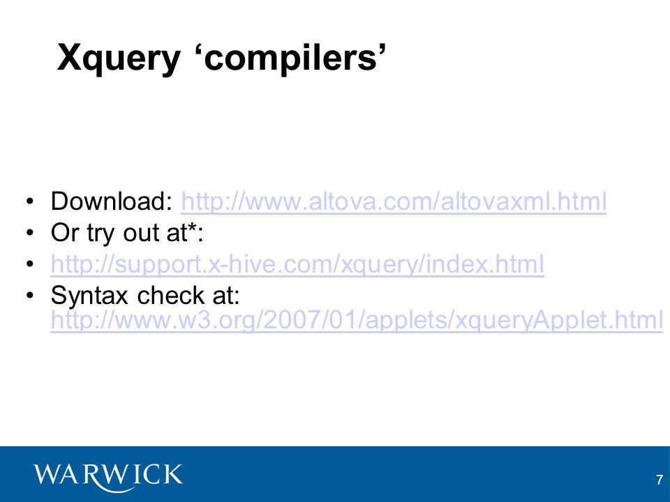 7 Xquery compilers Download: http://www.altova.com/altovaxml.htmlhttp://www.altova.com/altovaxml.html Or try out at*: http://support.x-hive.com/xquery/index.html Syntax check at: http://www.w3.org/2007/01/applets/xqueryApplet.html http://www.w3.org/2007/01/applets/xqueryApplet.html