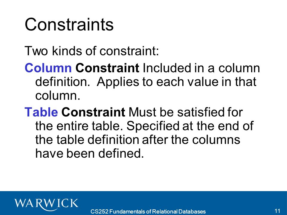 CS252 Fundamentals of Relational Databases 11 Constraints Two kinds of constraint: Column Constraint Included in a column definition.