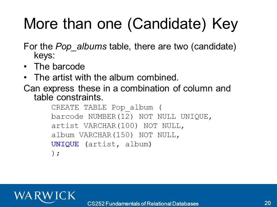 CS252 Fundamentals of Relational Databases 20 More than one (Candidate) Key For the Pop_albums table, there are two (candidate) keys: The barcode The artist with the album combined.