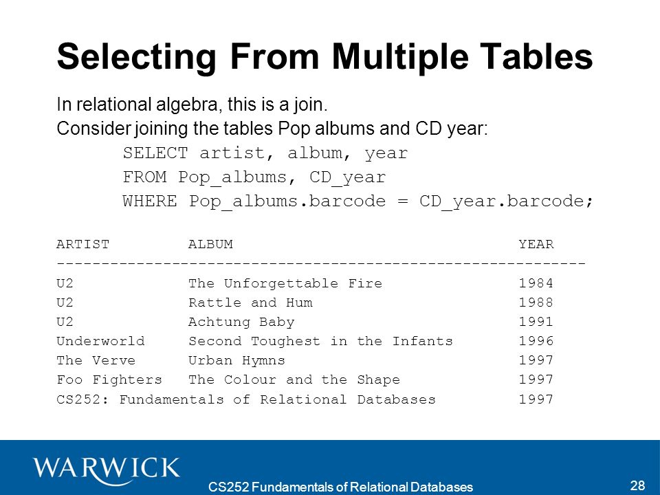 CS252 Fundamentals of Relational Databases 28 Selecting From Multiple Tables In relational algebra, this is a join. Consider joining the tables Pop al