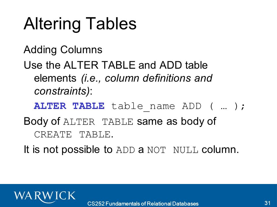 CS252 Fundamentals of Relational Databases 31 Altering Tables Adding Columns Use the ALTER TABLE and ADD table elements (i.e., column definitions and constraints): ALTER TABLE table_name ADD ( … ); Body of ALTER TABLE same as body of CREATE TABLE.