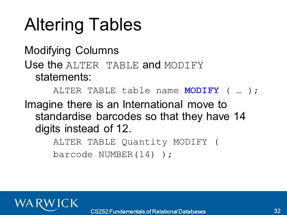 CS252 Fundamentals of Relational Databases 32 Altering Tables Modifying Columns Use the ALTER TABLE and MODIFY statements: ALTER TABLE table name MODIFY ( … ); Imagine there is an International move to standardise barcodes so that they have 14 digits instead of 12.