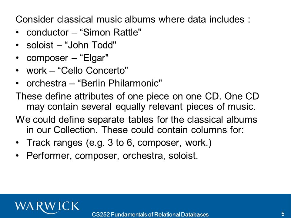 CS252 Fundamentals of Relational Databases 5 Consider classical music albums where data includes : conductor – Simon Rattle soloist – John Todd composer – Elgar work – Cello Concerto orchestra – Berlin Philarmonic These define attributes of one piece on one CD.
