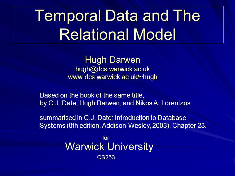 Temporal Data and The Relational Model Hugh Darwen hugh@dcs.warwick.ac.uk www.dcs.warwick.ac.uk/~hugh Warwick University Based on the book of the same