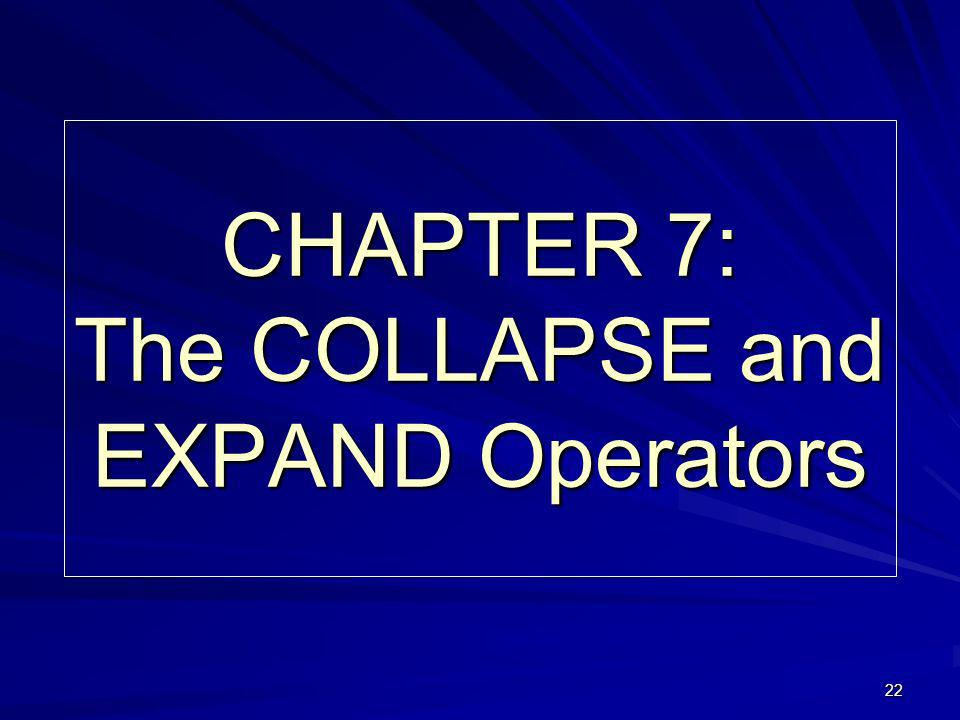 22 CHAPTER 7: The COLLAPSE and EXPAND Operators