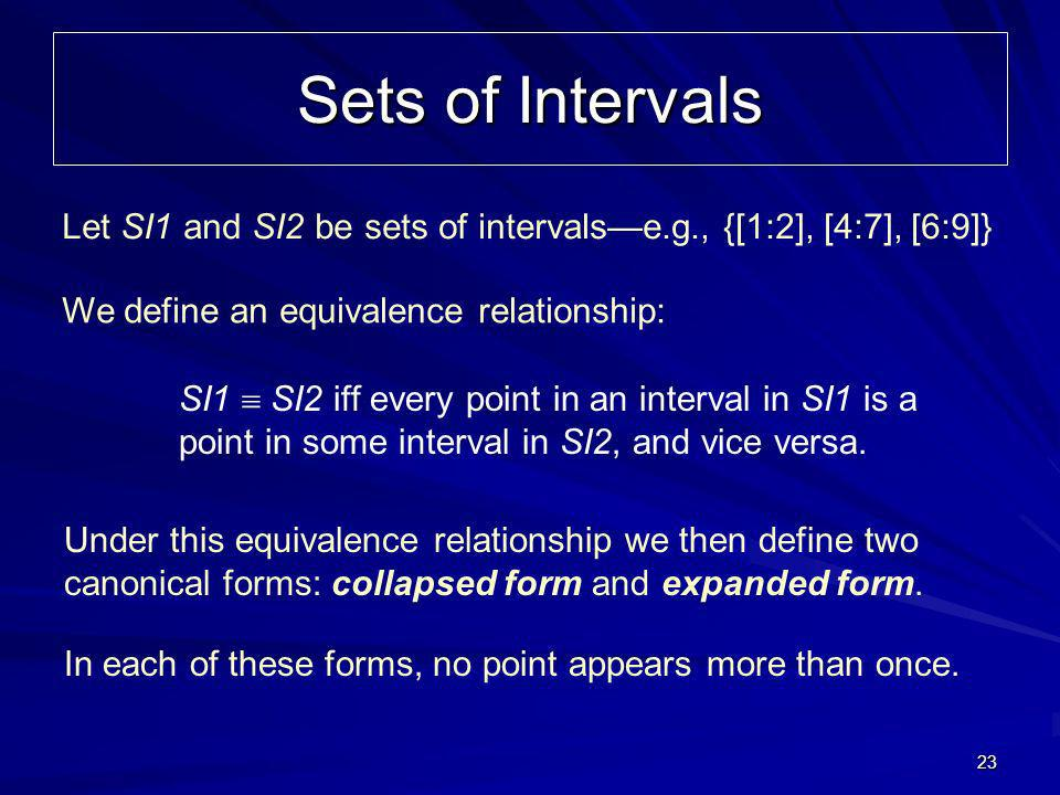 23 Sets of Intervals Let SI1 and SI2 be sets of intervalse.g., {[1:2], [4:7], [6:9]} We define an equivalence relationship: SI1 SI2 iff every point in an interval in SI1 is a point in some interval in SI2, and vice versa.