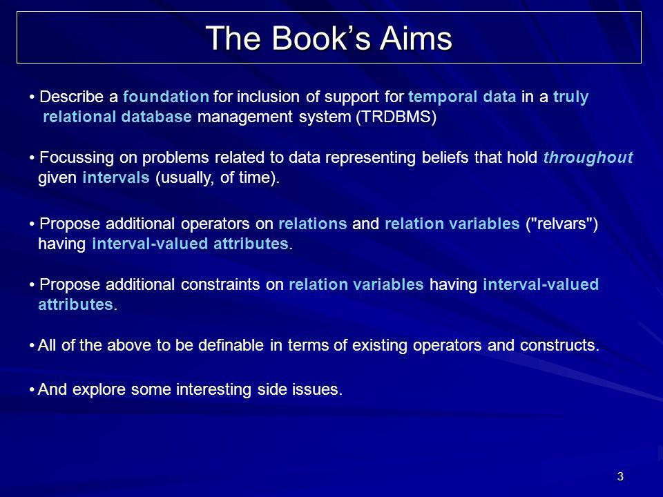 3 The Books Aims Describe a foundation for inclusion of support for temporal data in a truly relational database management system (TRDBMS) Focussing on problems related to data representing beliefs that hold throughout given intervals (usually, of time).