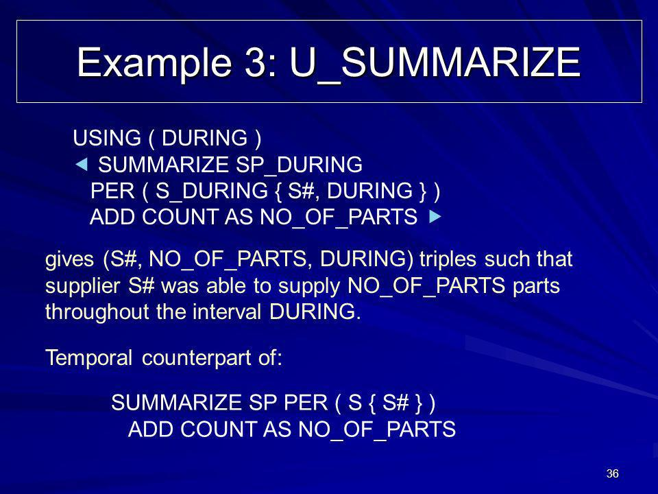 36 Example 3: U_SUMMARIZE USING ( DURING ) SUMMARIZE SP_DURING PER ( S_DURING { S#, DURING } ) ADD COUNT AS NO_OF_PARTS gives (S#, NO_OF_PARTS, DURING