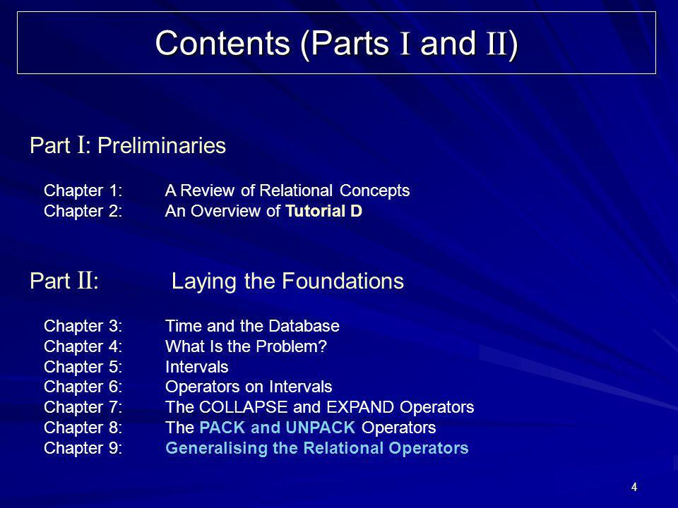 4 Contents (Parts I and II ) Part I: Preliminaries Chapter 1:A Review of Relational Concepts Chapter 2:An Overview of Tutorial D Part II: Laying the F