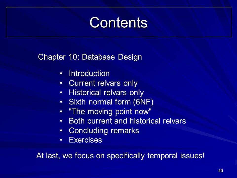 40 Contents Chapter 10 : Database Design Introduction Current relvars only Historical relvars only Sixth normal form (6NF) The moving point now Both current and historical relvars Concluding remarks Exercises At last, we focus on specifically temporal issues!