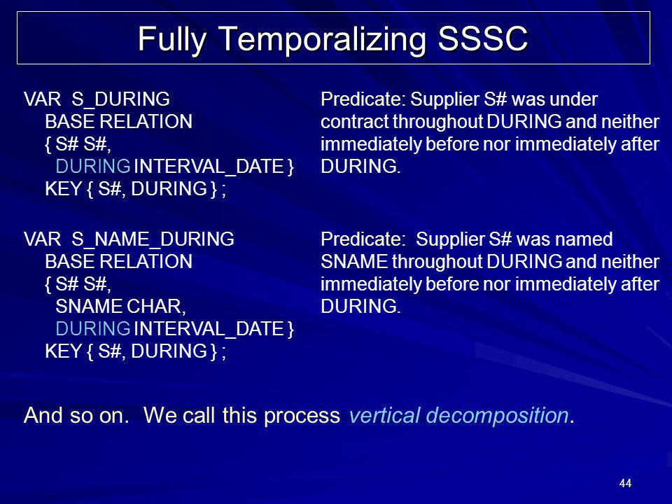 44 Fully Temporalizing SSSC VAR S_DURING BASE RELATION { S# S#, DURING INTERVAL_DATE } KEY { S#, DURING } ; Predicate: Supplier S# was under contract throughout DURING and neither immediately before nor immediately after DURING.