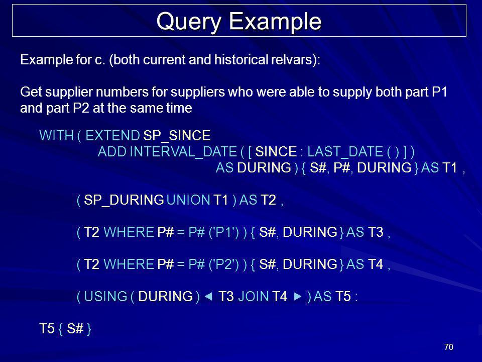 70 Query Example WITH ( EXTEND SP_SINCE ADD INTERVAL_DATE ( [ SINCE : LAST_DATE ( ) ] ) AS DURING ) { S#, P#, DURING } AS T1, ( SP_DURING UNION T1 ) A