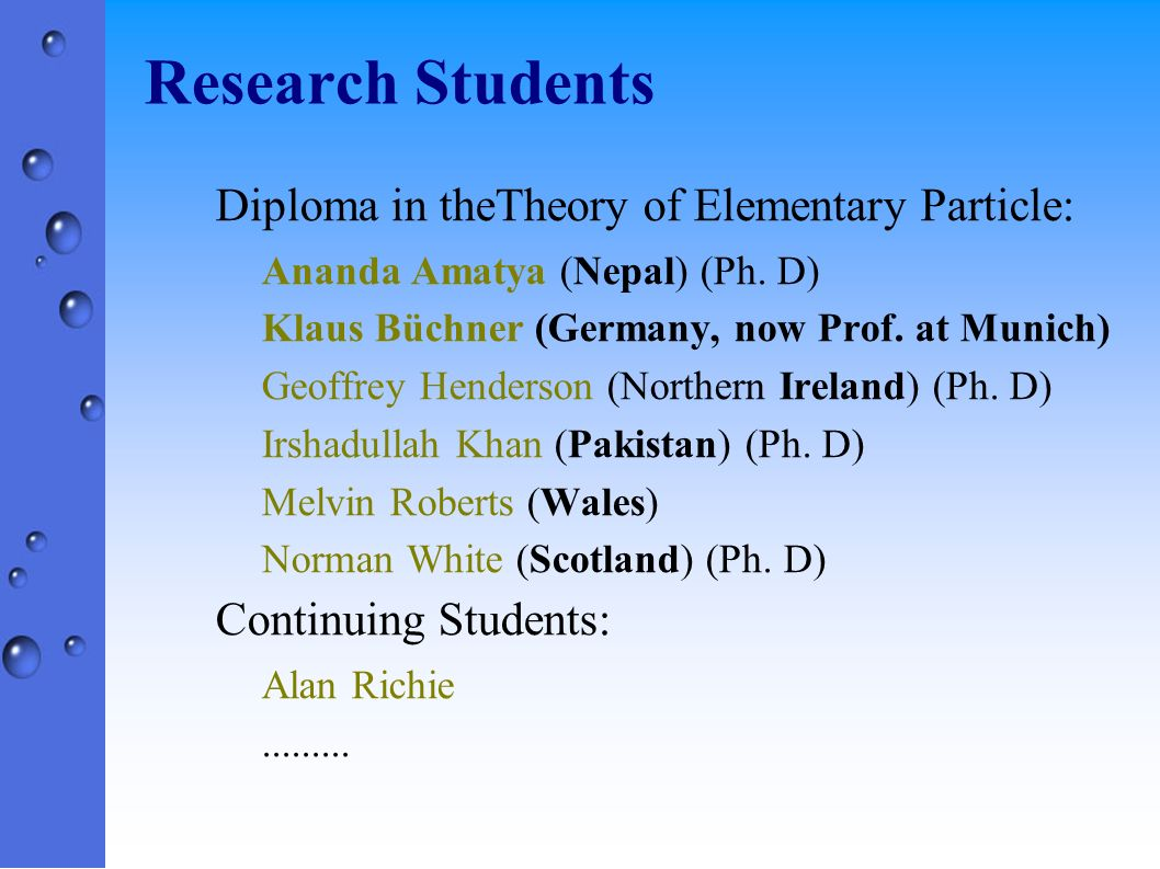 Research Students Diploma in theTheory of Elementary Particle: Ananda Amatya (Nepal) (Ph. D) Klaus Büchner (Germany, now Prof. at Munich) Geoffrey Hen