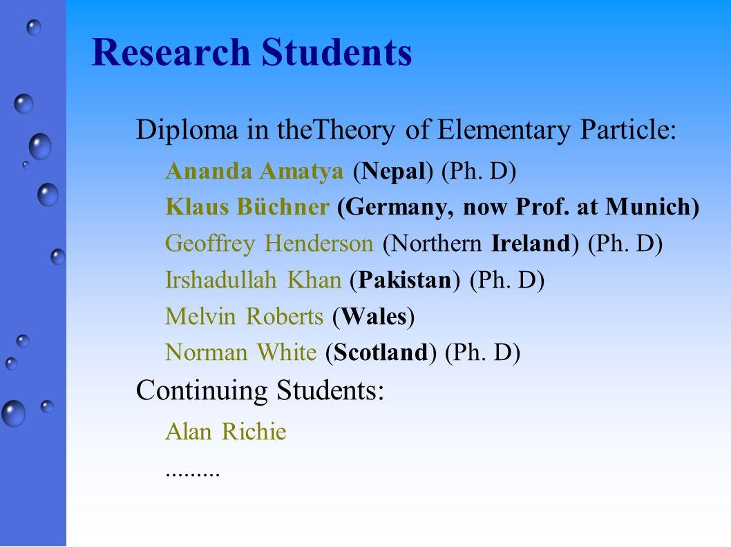 Research Students Hans Grimmer (now Professor at Zurich) Alasdair Broadfoot (now at Napier Univ) Dikran Tcharakian (Armenian) David Wallace (Tait Professor; now Vice- Chancellor at Leicester University) Alexander Newlands (research under Prof.