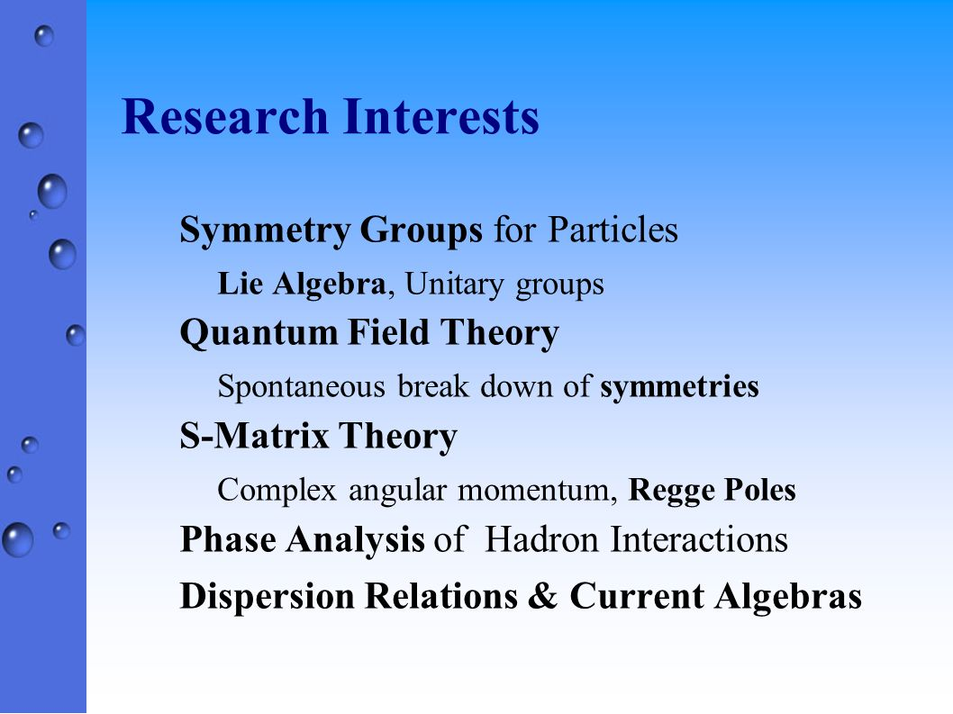 Research Interests Symmetry Groups for Particles Lie Algebra, Unitary groups Quantum Field Theory Spontaneous break down of symmetries S-Matrix Theory