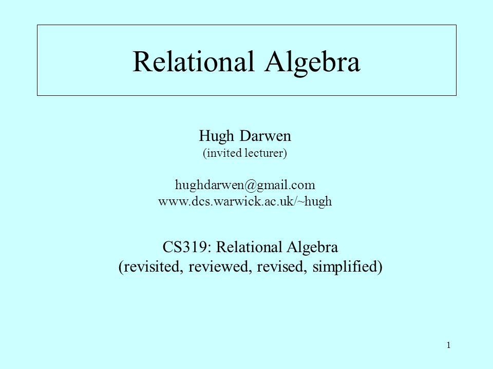 1 Relational Algebra Hugh Darwen (invited lecturer) hughdarwen@gmail.com www.dcs.warwick.ac.uk/~hugh CS319: Relational Algebra (revisited, reviewed, revised, simplified)