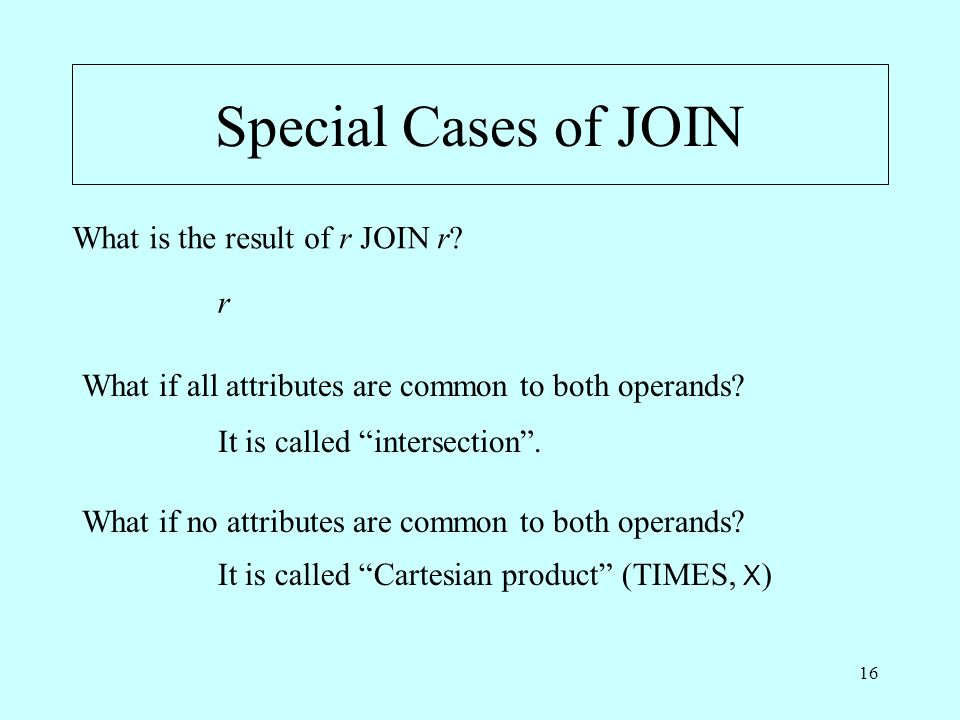 16 Special Cases of JOIN What is the result of r JOIN r? What if all attributes are common to both operands? What if no attributes are common to both