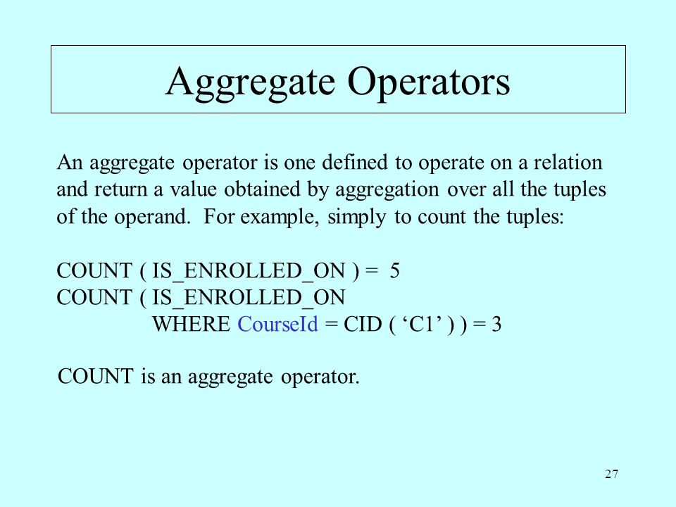 27 Aggregate Operators An aggregate operator is one defined to operate on a relation and return a value obtained by aggregation over all the tuples of the operand.