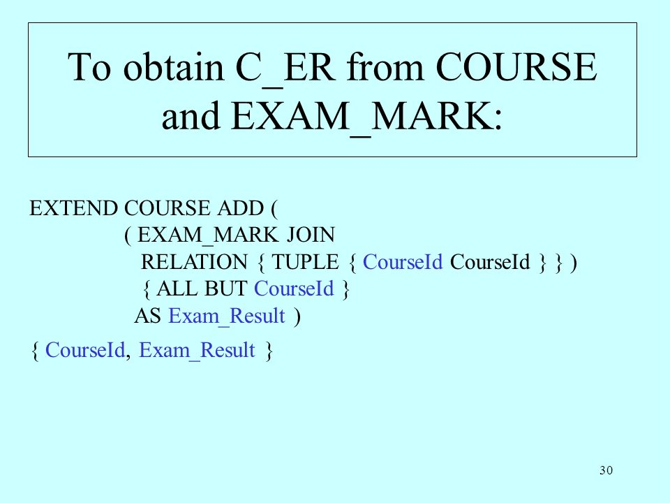30 To obtain C_ER from COURSE and EXAM_MARK: EXTEND COURSE ADD ( ( EXAM_MARK JOIN RELATION { TUPLE { CourseId CourseId } } ) { ALL BUT CourseId } AS Exam_Result ) { CourseId, Exam_Result }