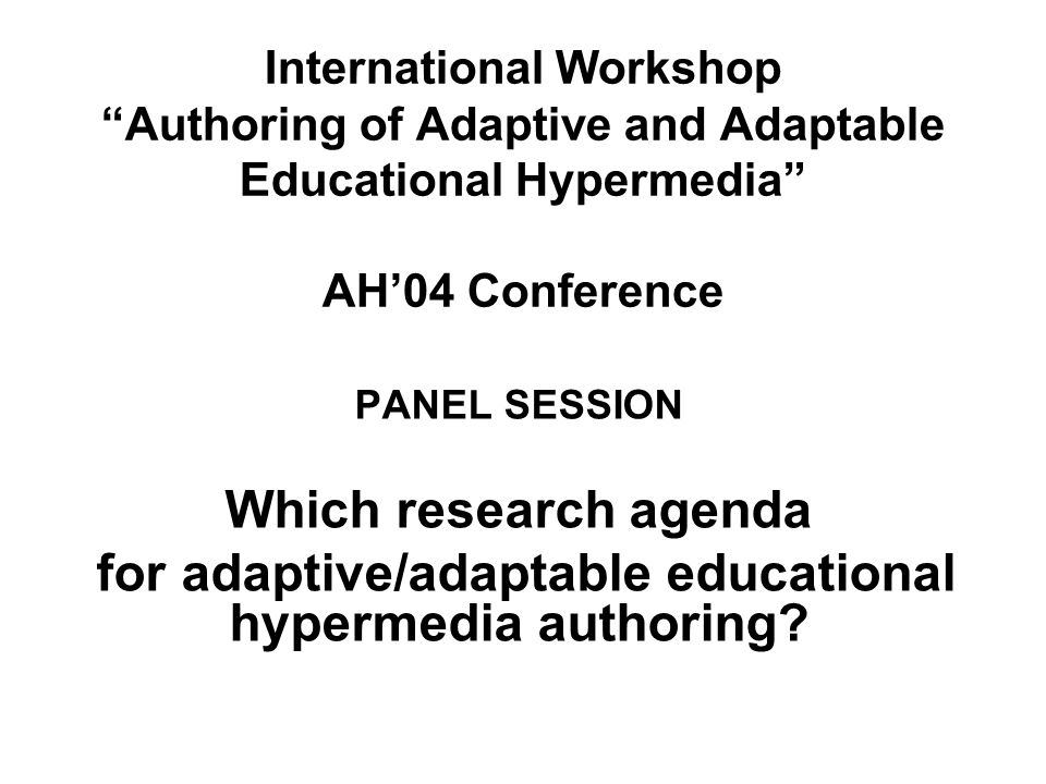International Workshop Authoring of Adaptive and Adaptable Educational Hypermedia AH04 Conference PANEL SESSION Which research agenda for adaptive/adaptable educational hypermedia authoring