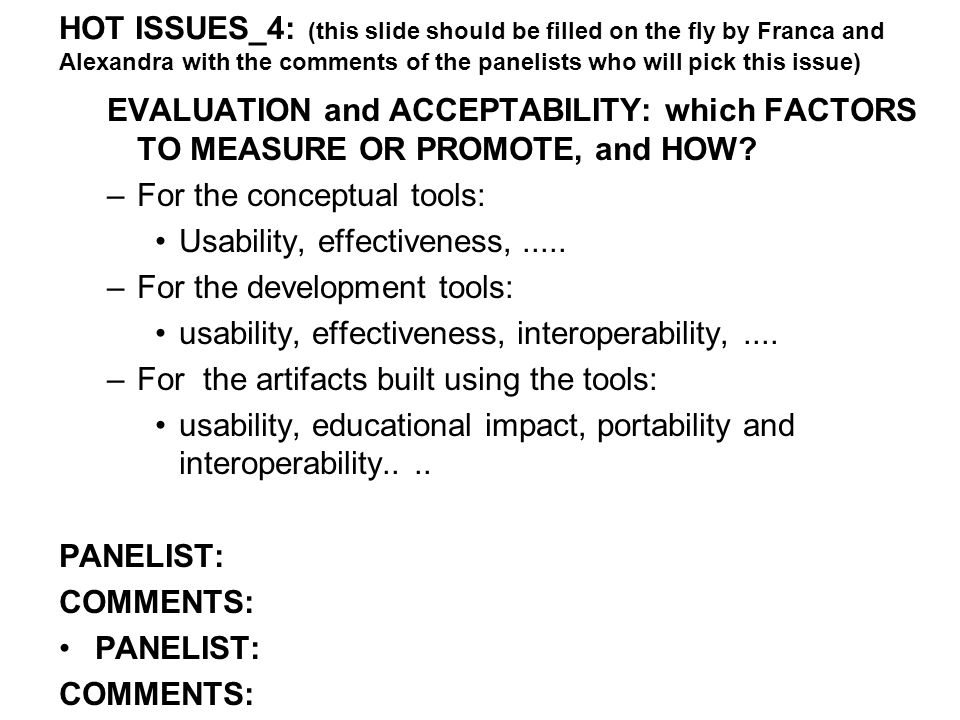 HOT ISSUES_4: (this slide should be filled on the fly by Franca and Alexandra with the comments of the panelists who will pick this issue) EVALUATION and ACCEPTABILITY: which FACTORS TO MEASURE OR PROMOTE, and HOW.