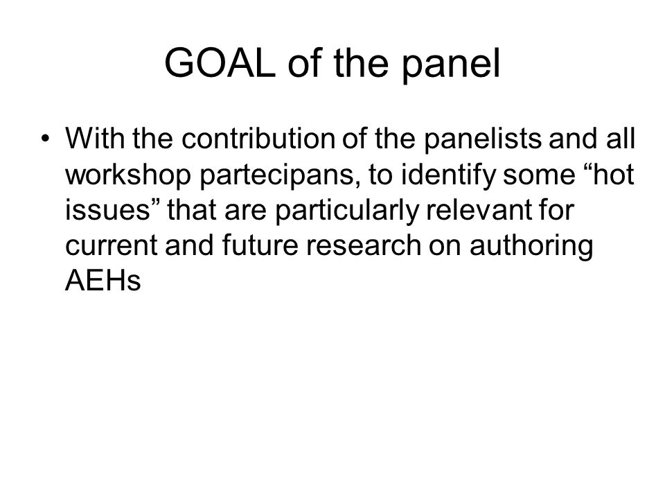 GOAL of the panel With the contribution of the panelists and all workshop partecipans, to identify some hot issues that are particularly relevant for current and future research on authoring AEHs