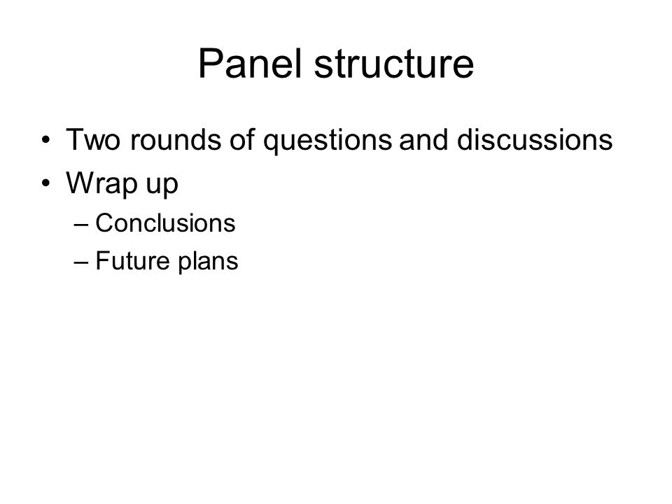 Panel structure Two rounds of questions and discussions Wrap up –Conclusions –Future plans