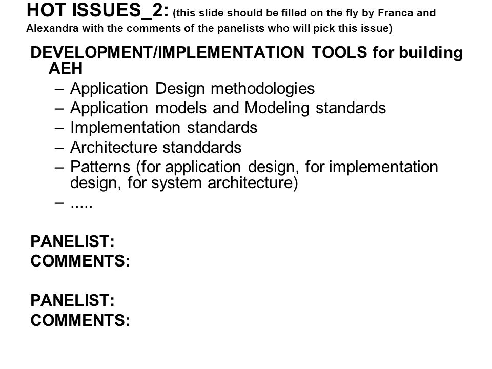 HOT ISSUES_2: (this slide should be filled on the fly by Franca and Alexandra with the comments of the panelists who will pick this issue) DEVELOPMENT/IMPLEMENTATION TOOLS for building AEH –Application Design methodologies –Application models and Modeling standards –Implementation standards –Architecture standdards –Patterns (for application design, for implementation design, for system architecture) –.....