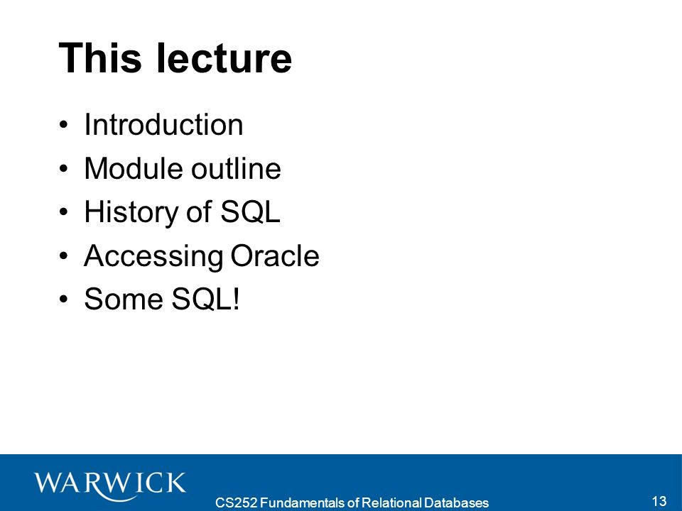 CS252 Fundamentals of Relational Databases 13 This lecture Introduction Module outline History of SQL Accessing Oracle Some SQL!