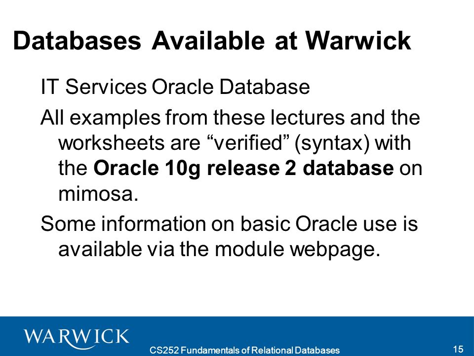 CS252 Fundamentals of Relational Databases 15 Databases Available at Warwick IT Services Oracle Database All examples from these lectures and the worksheets are verified (syntax) with the Oracle 10g release 2 database on mimosa.