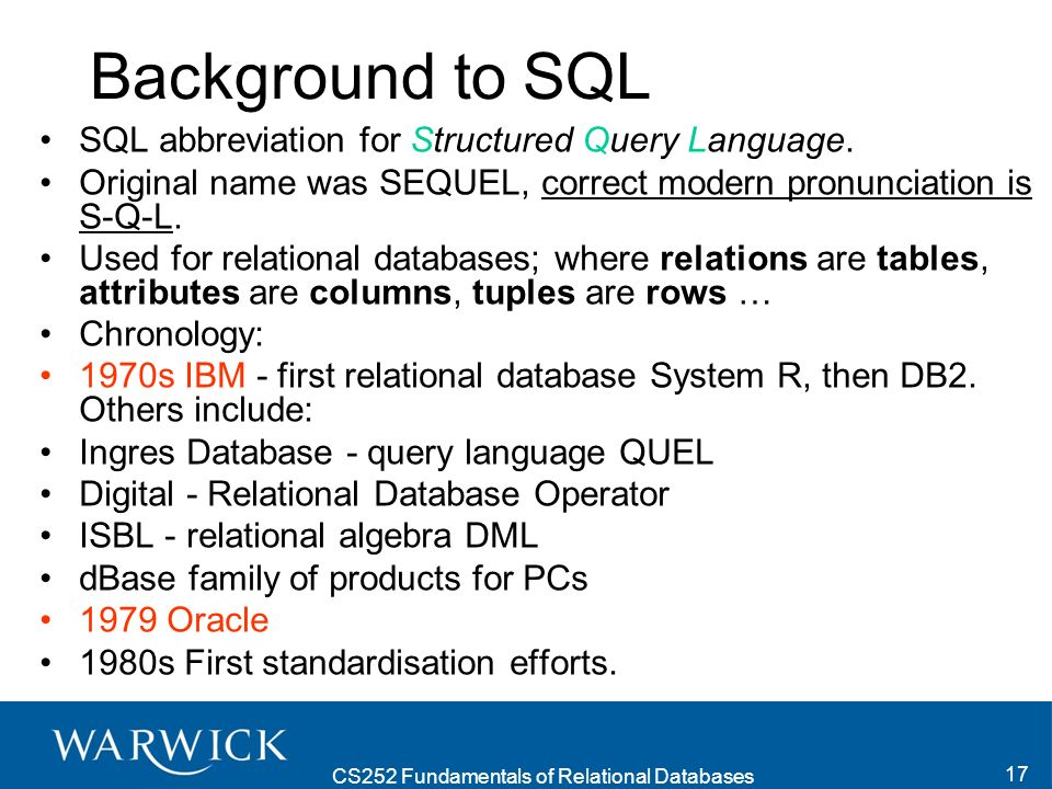CS252 Fundamentals of Relational Databases 17 Background to SQL SQL abbreviation for Structured Query Language.