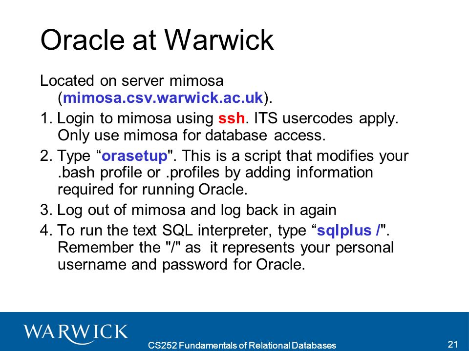 CS252 Fundamentals of Relational Databases 21 Oracle at Warwick Located on server mimosa (mimosa.csv.warwick.ac.uk).