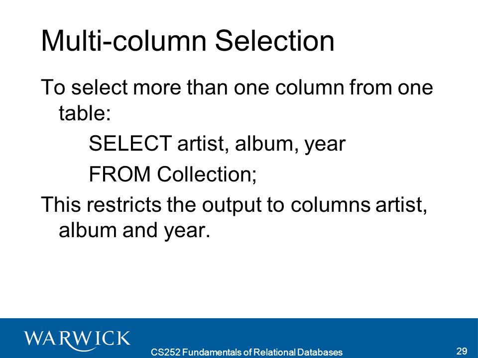 CS252 Fundamentals of Relational Databases 29 Multi-column Selection To select more than one column from one table: SELECT artist, album, year FROM Collection; This restricts the output to columns artist, album and year.