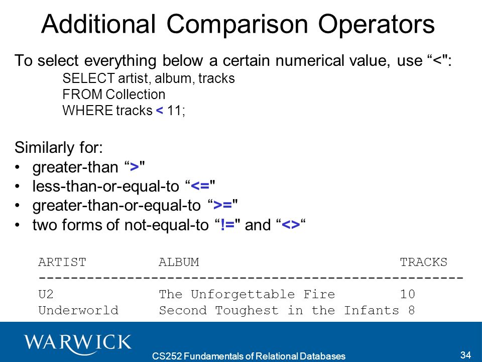 CS252 Fundamentals of Relational Databases 34 Additional Comparison Operators To select everything below a certain numerical value, use < : SELECT artist, album, tracks FROM Collection WHERE tracks < 11; Similarly for: greater-than > less-than-or-equal-to <= greater-than-or-equal-to >= two forms of not-equal-to != and <> ARTIST ALBUM TRACKS ----------------------------------------------------- U2 The Unforgettable Fire 10 Underworld Second Toughest in the Infants 8