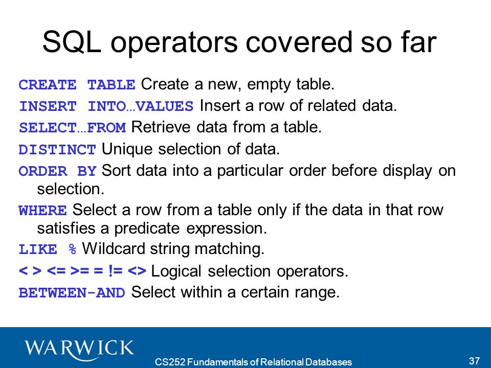 CS252 Fundamentals of Relational Databases 37 SQL operators covered so far CREATE TABLE Create a new, empty table.