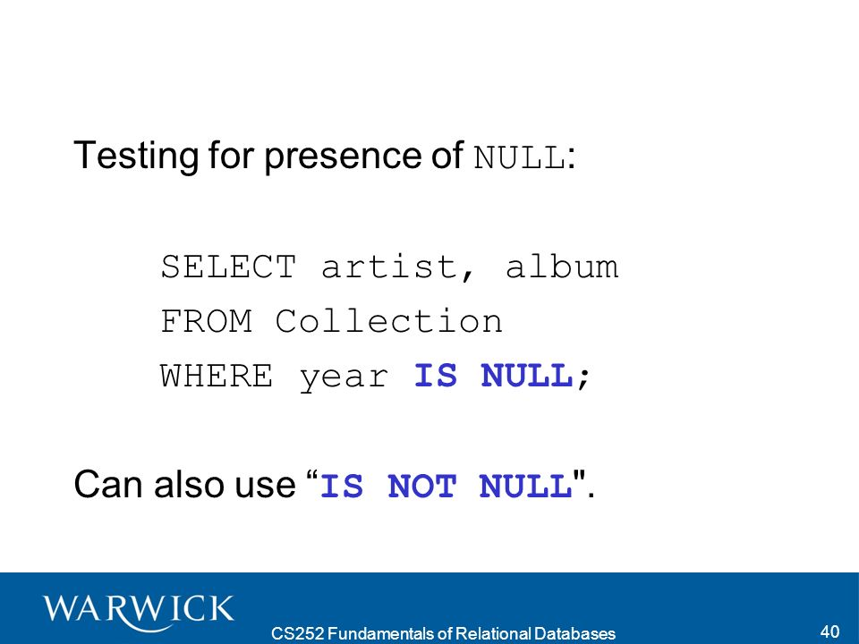 CS252 Fundamentals of Relational Databases 40 Testing for presence of NULL : SELECT artist, album FROM Collection WHERE year IS NULL; Can also use IS NOT NULL .