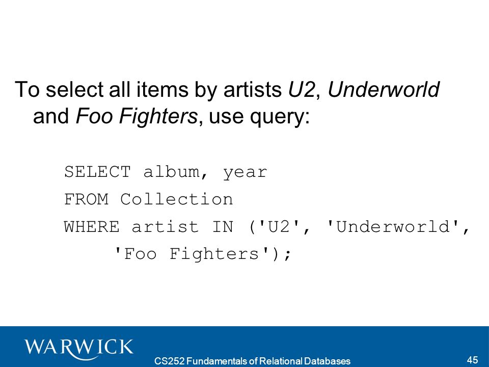 CS252 Fundamentals of Relational Databases 45 To select all items by artists U2, Underworld and Foo Fighters, use query: SELECT album, year FROM Collection WHERE artist IN ( U2 , Underworld , Foo Fighters );