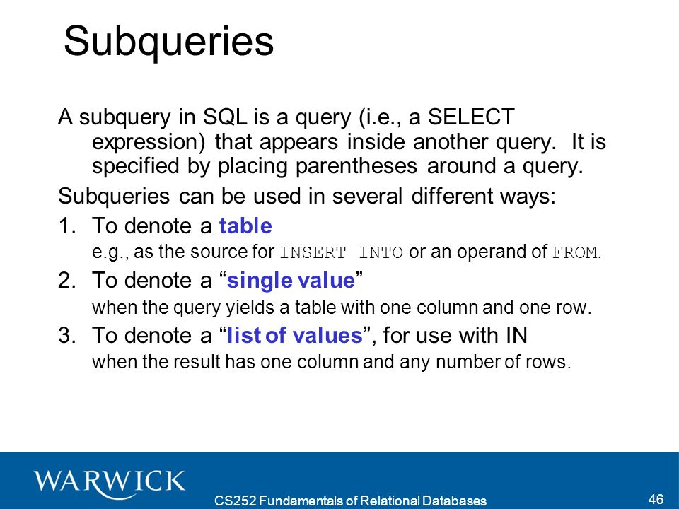 CS252 Fundamentals of Relational Databases 46 Subqueries A subquery in SQL is a query (i.e., a SELECT expression) that appears inside another query.