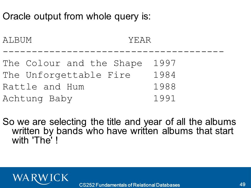 CS252 Fundamentals of Relational Databases 49 Oracle output from whole query is: ALBUM YEAR -------------------------------------- The Colour and the Shape 1997 The Unforgettable Fire 1984 Rattle and Hum 1988 Achtung Baby 1991 So we are selecting the title and year of all the albums written by bands who have written albums that start with The !