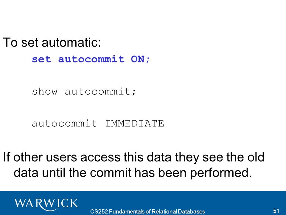 CS252 Fundamentals of Relational Databases 51 To set automatic: set autocommit ON; show autocommit; autocommit IMMEDIATE If other users access this data they see the old data until the commit has been performed.